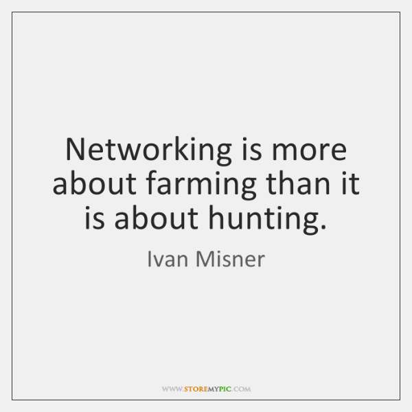 Networking is more about farming than it is about hunting.