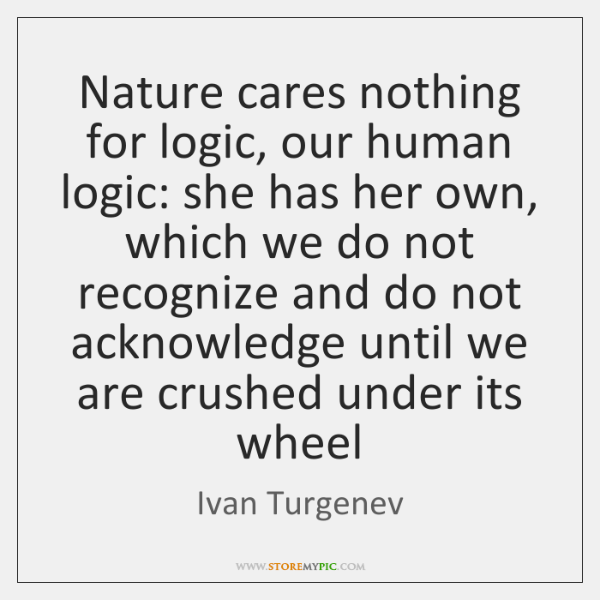 Nature cares nothing for logic, our human logic: she has her own, ...