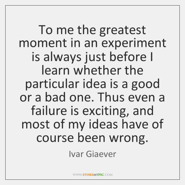 To me the greatest moment in an experiment is always just before ...