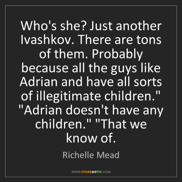 Richelle Mead: Who's she? Just another Ivashkov. There are tons of them....