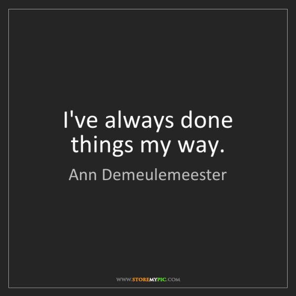 Ann Demeulemeester: I've always done things my way.
