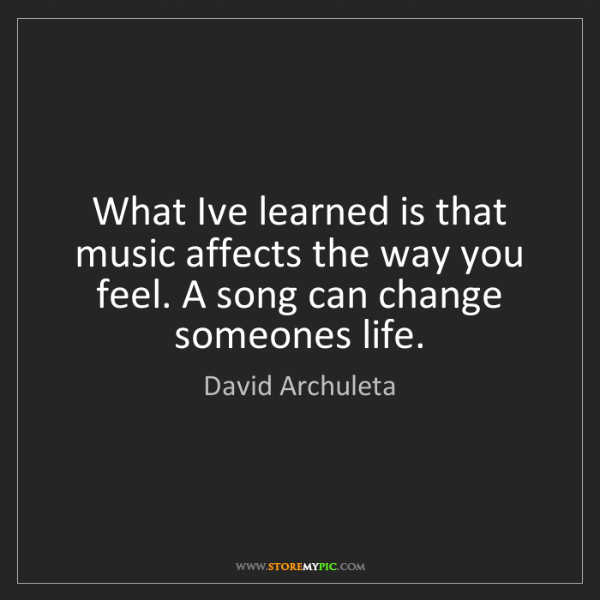 David Archuleta: What Ive learned is that music affects the way you feel....