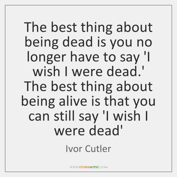 The best thing about being dead is you no longer have to ...