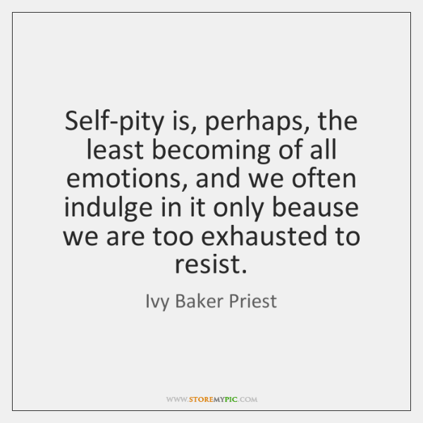 Self-pity is, perhaps, the least becoming of all emotions, and we often ...