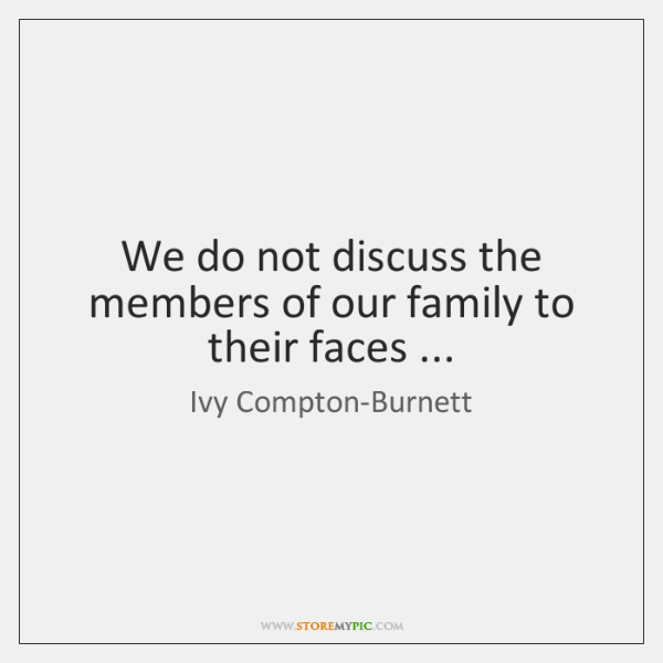 We do not discuss the members of our family to their faces ...
