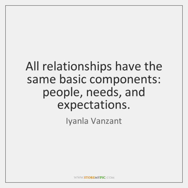 All relationships have the same basic components: people, needs, and expectations.
