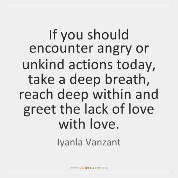 If you should encounter angry or unkind actions today, take a deep ...