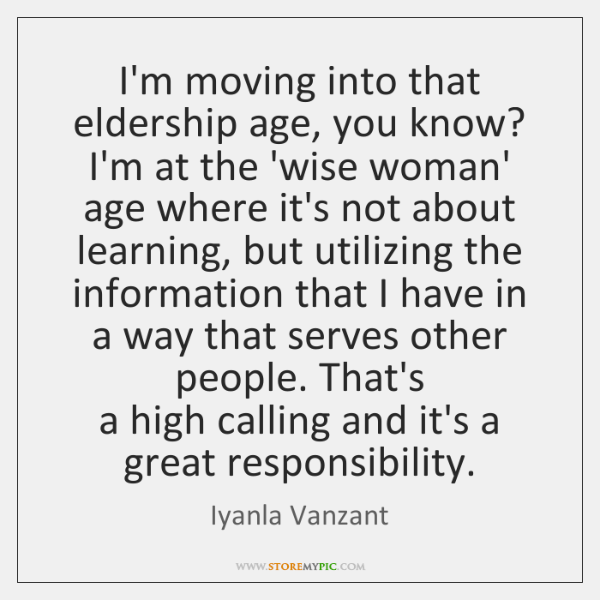 I'm moving into that eldership age, you know? I'm at the 'wise ...