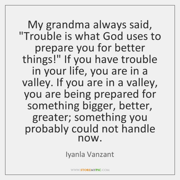 """My grandma always said, """"Trouble is what God uses to prepare you ..."""