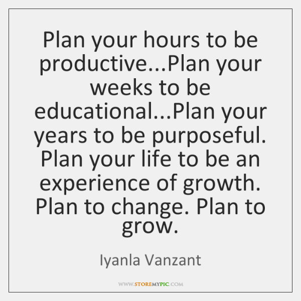 Plan your hours to be productive...Plan your weeks to be educational......