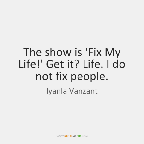 The show is 'Fix My Life!' Get it? Life. I do ...