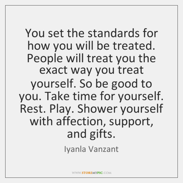 You set the standards for how you will be treated. People will ...