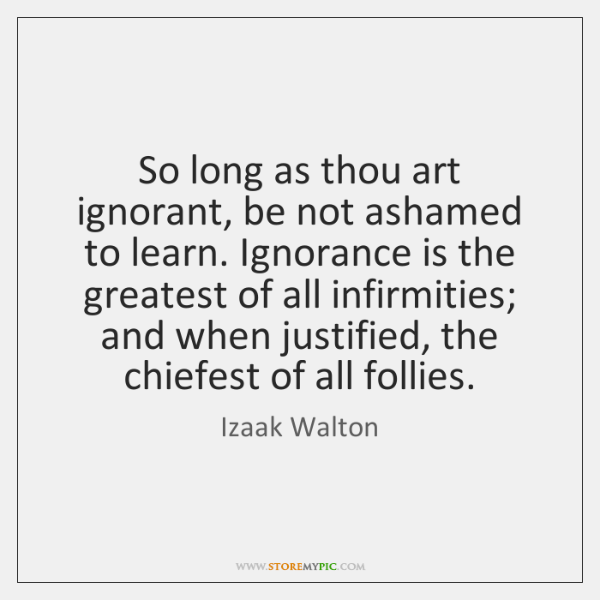 So long as thou art ignorant, be not ashamed to learn. Ignorance ...