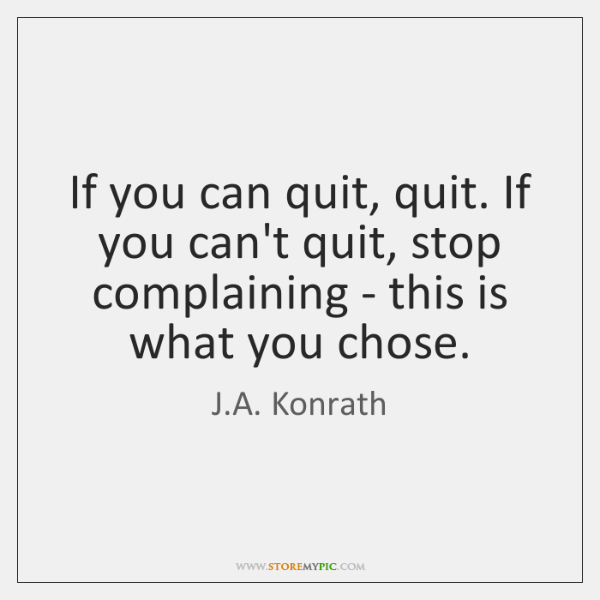 If you can quit, quit. If you can't quit, stop complaining - ...