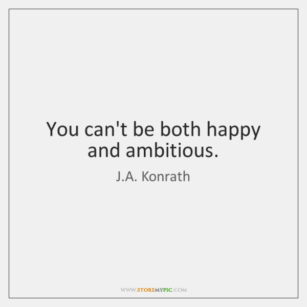 You can't be both happy and ambitious.