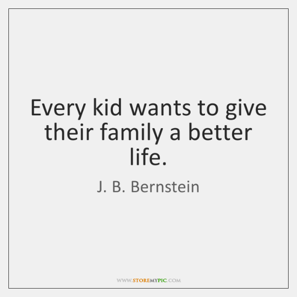 Every kid wants to give their family a better life.