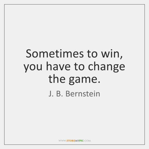 Sometimes to win, you have to change the game.