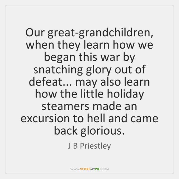 Our great-grandchildren, when they learn how we began this war by snatching ...