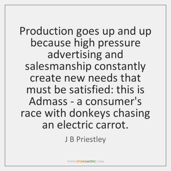 Production goes up and up because high pressure advertising and salesmanship constantly ...