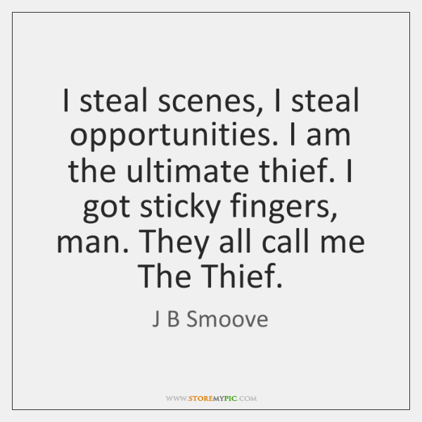 I steal scenes, I steal opportunities. I am the ultimate thief. I ...