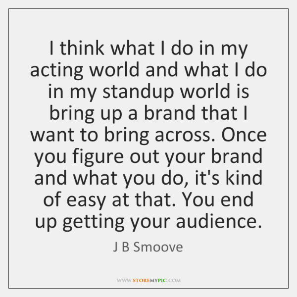 I think what I do in my acting world and what I ...