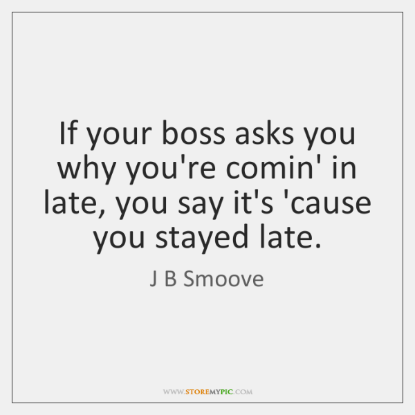 If your boss asks you why you're comin' in late, you say ...