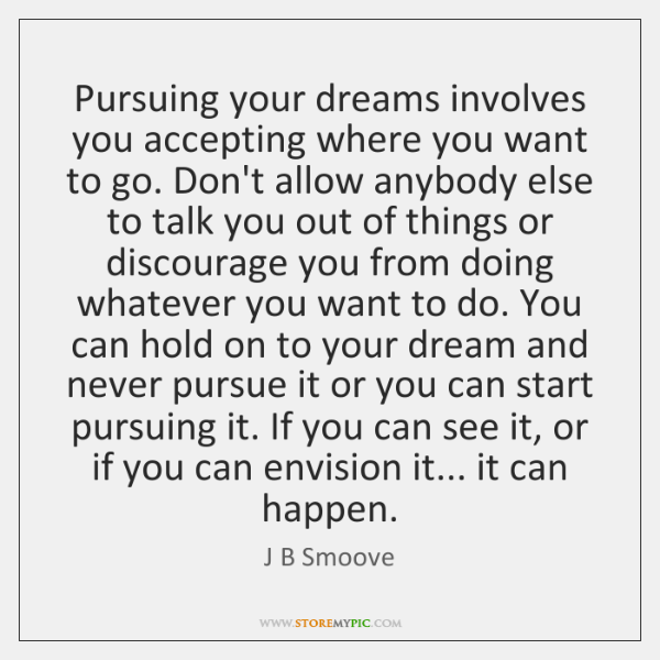 Pursuing your dreams involves you accepting where you want to go. Don't ...