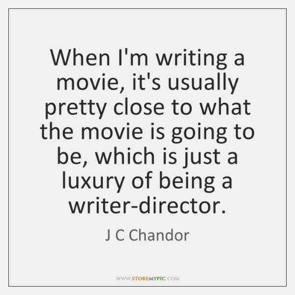When I'm writing a movie, it's usually pretty close to what the ...