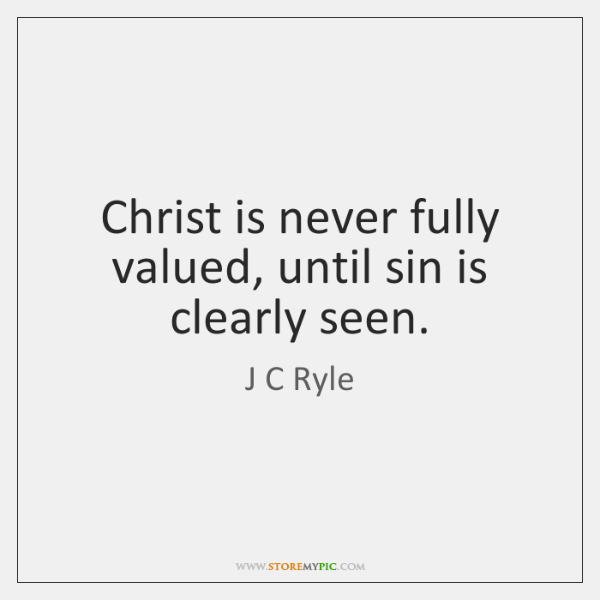 Christ is never fully valued, until sin is   clearly seen.