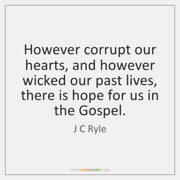 However corrupt our hearts, and however wicked our past lives, there is ...