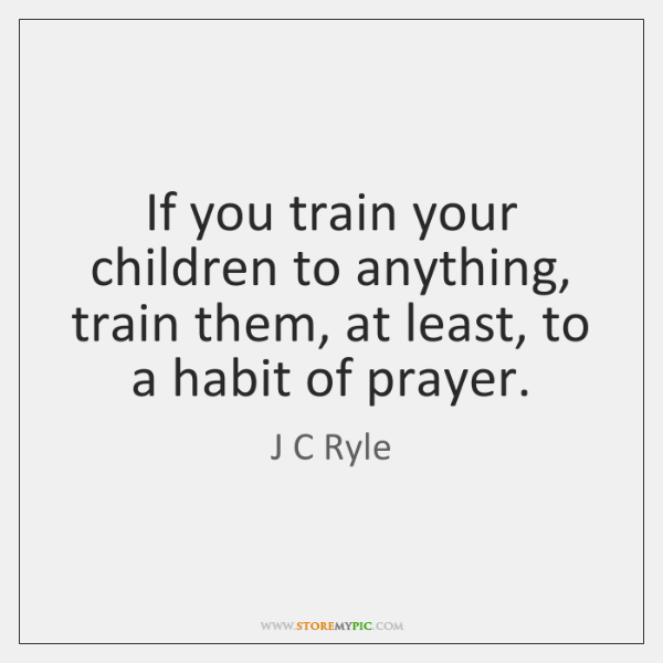 If you train your children to anything, train them, at least, to ...