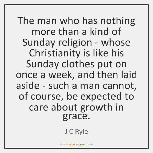 The man who has nothing more than a kind of Sunday religion ...
