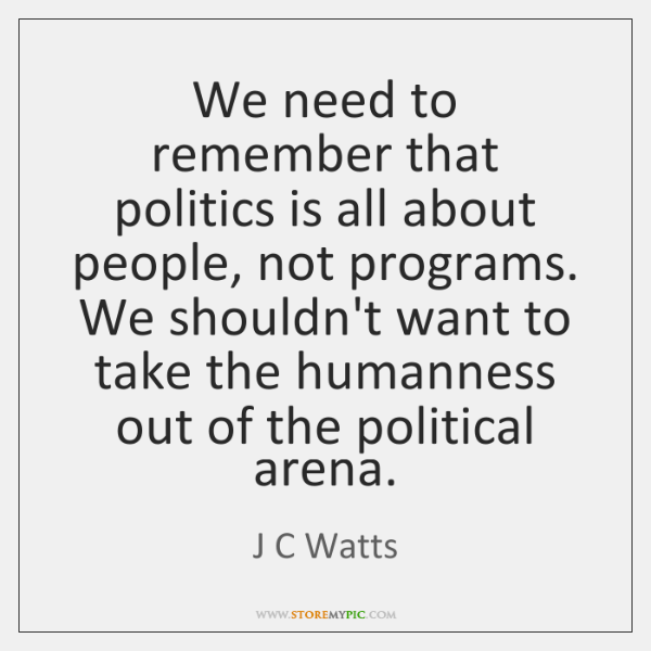 We need to remember that politics is all about people, not programs. ...