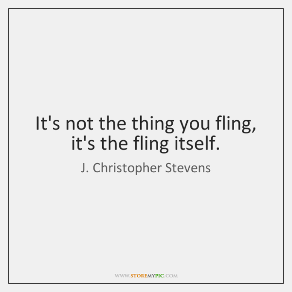 It's not the thing you fling, it's the fling itself.