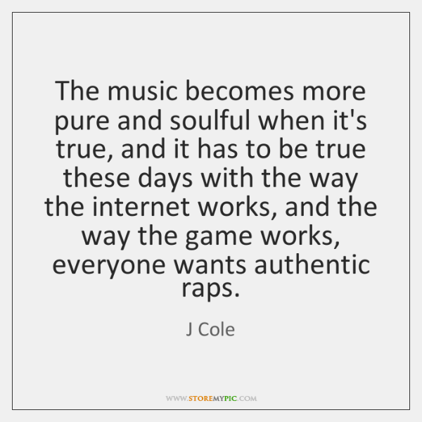 The music becomes more pure and soulful when it's true, and it ...