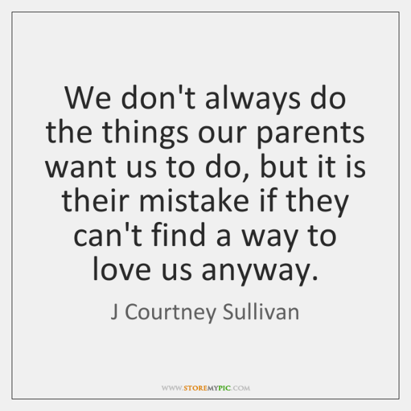 We don't always do the things our parents want us to do, ...