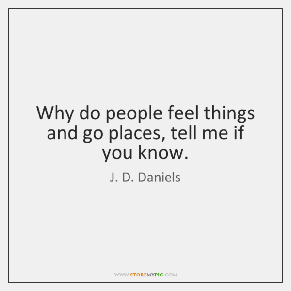 Why do people feel things and go places, tell me if you ...