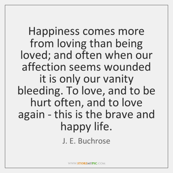 Happiness comes more from loving than being loved; and often when our ...