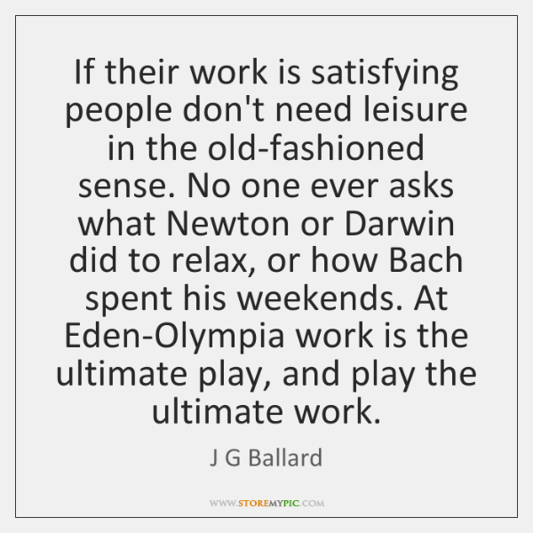 If their work is satisfying people don't need leisure in the old-fashioned ...