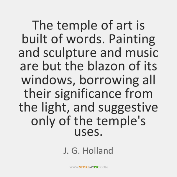 The temple of art is built of words. Painting and sculpture and ...