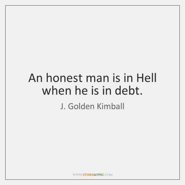 An honest man is in Hell when he is in debt.