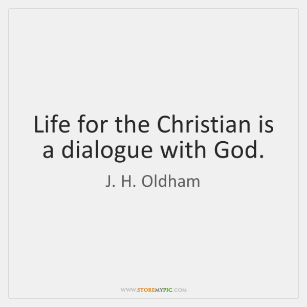 Life for the Christian is a dialogue with God.