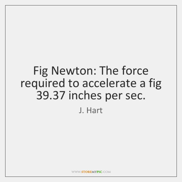 Fig Newton: The force required to accelerate a fig 39.37 inches per sec.