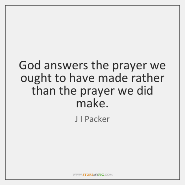 God answers the prayer we ought to have made rather than the ...