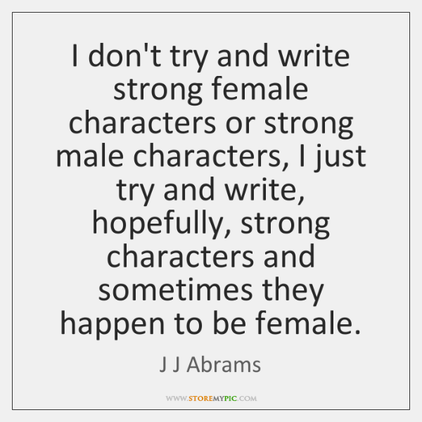 I don't try and write strong female characters or strong male characters, ...