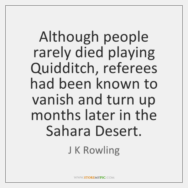 Although people rarely died playing Quidditch, referees had been known to vanish ...