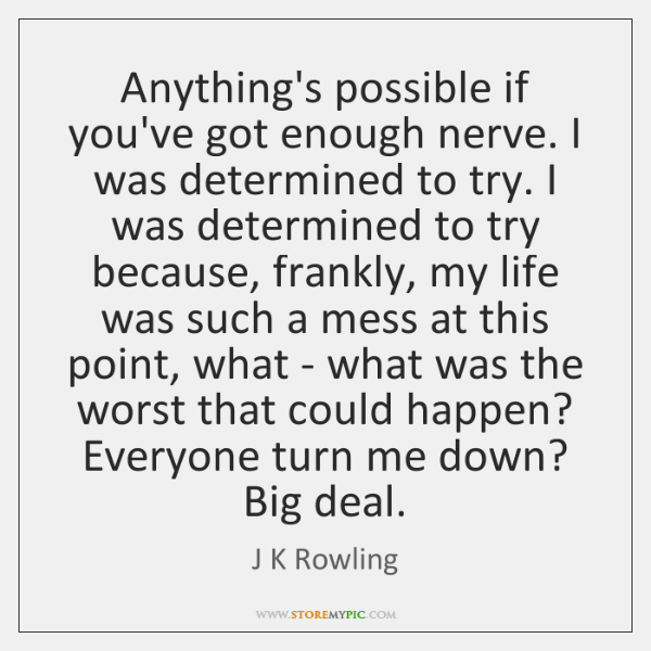 Anything's possible if you've got enough nerve. I was determined to try. ...