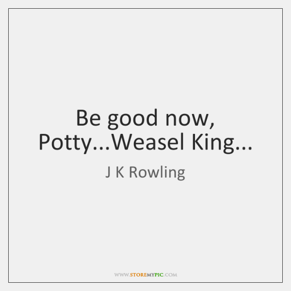 Be good now, Potty...Weasel King...