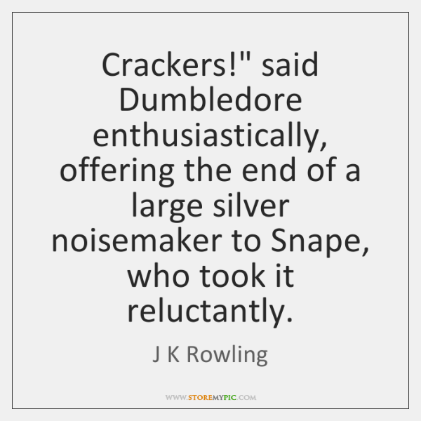 "Crackers!"" said Dumbledore enthusiastically, offering the end of a large silver noisemaker ..."