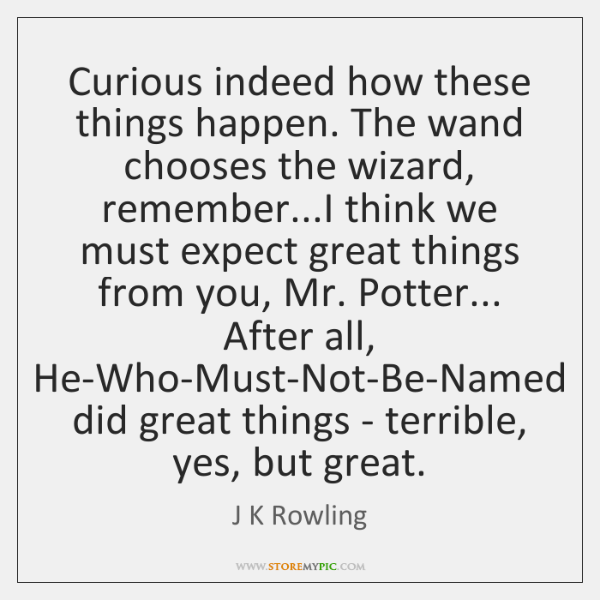 Curious indeed how these things happen. The wand chooses the wizard, remember......